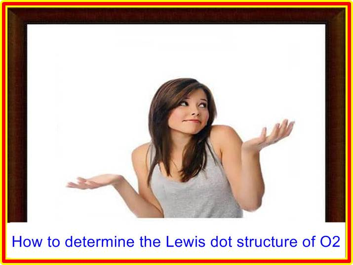 How to determine the Lewis dot structure of O2