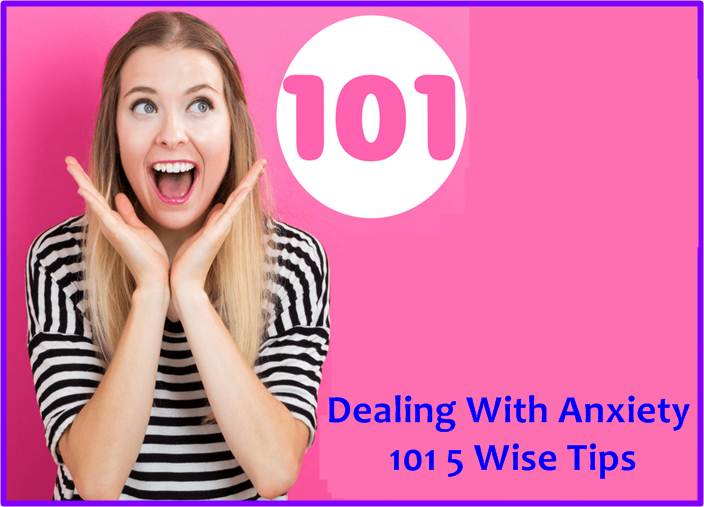 Dealing With Anxiety 101 5 Wise Tips